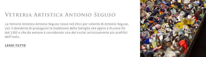 Vetreria Artistica Antonio Seguso - La Vetreria Artistica Antonio Seguso nasce nel 2011 per volontà di Antonio Seguso